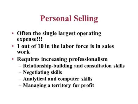 Personal Selling Often the single largest operating expense!!! 1 out of 10 in the labor force is in sales work Requires increasing professionalism –Relationship-building.