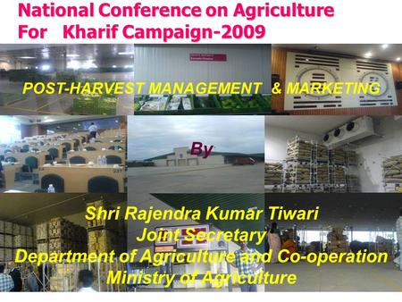 National Conference on Agriculture For Kharif Campaign-2009 POST-HARVEST MANAGEMENT & MARKETING By Shri Rajendra Kumar Tiwari Joint Secretary Department.