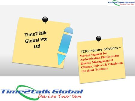 Time2Talk Global Pte Ltd T2TG Industry Solutions – Market Segment for Authentication Platforms for Identity Management of Citizens, Drivers & Vehicles.