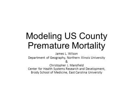 Modeling US County Premature Mortality James L. Wilson Department of Geography, Northern Illinois University & Christopher J. Mansfield Center for Health.