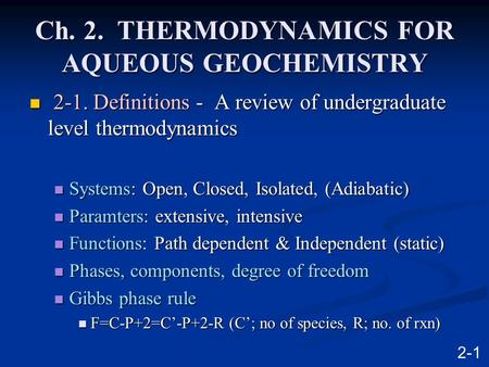 Ch. 2. THERMODYNAMICS FOR AQUEOUS GEOCHEMISTRY 2-1. Definitions - A review of undergraduate level thermodynamics 2-1. Definitions - A review of undergraduate.