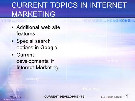 MKTG 476 CURRENT DEVELOPMENTS Lars Perner, Instructor 1 CURRENT TOPICS IN INTERNET MARKETING Additional web site features Special search options in Google.