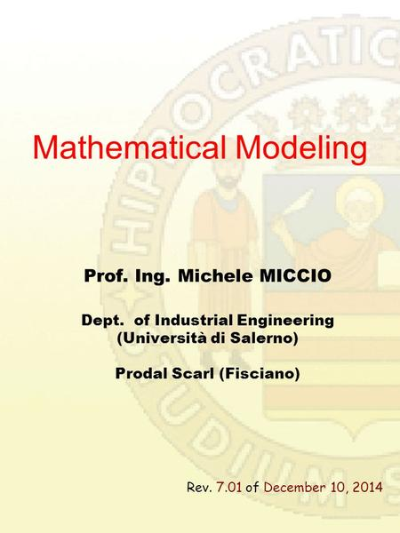 Mathematical Modeling Prof. Ing. Michele MICCIO Dept. of Industrial Engineering (Università di Salerno) Prodal Scarl (Fisciano) Rev. 7.01 of December.