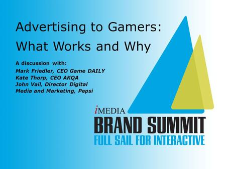 A discussion with: Mark Friedler, CEO Game DAILY Kate Thorp, CEO AKQA John Vail, Director Digital Media and Marketing, Pepsi Advertising to Gamers: What.