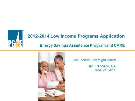 2012-2014 Low Income Programs Application Energy Savings Assistance Program and CARE Low Income Oversight Board San Francisco, CA June 21, 2011.