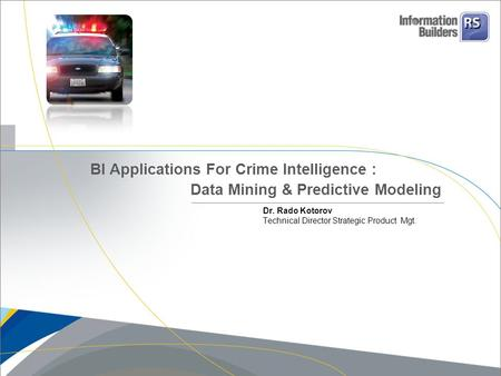 Dr. Rado Kotorov Technical Director Strategic Product Mgt. BI Applications For Crime Intelligence : Data Mining & Predictive Modeling.