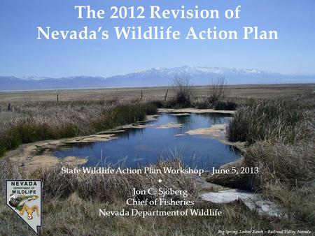 The 2012 Revision of Nevada's <strong>Wildlife</strong> Action Plan State <strong>Wildlife</strong> Action Plan Workshop – June 5, 2013  Jon C. Sjöberg Chief of Fisheries Nevada Department.