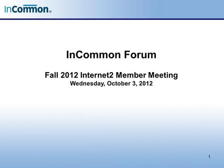 InCommon Forum Fall 2012 Internet2 Member Meeting Wednesday, October 3, 2012 1.