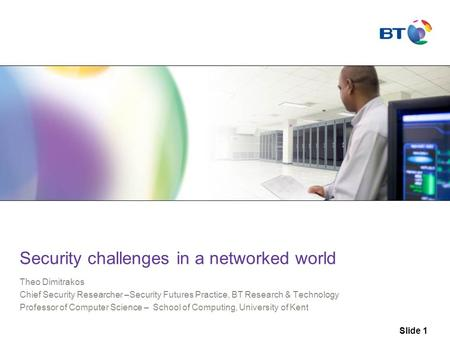 Slide 1 Security challenges in a networked world Theo Dimitrakos Chief Security Researcher –Security Futures Practice, BT Research & Technology Professor.