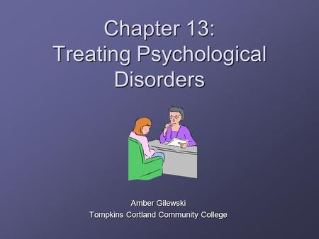Chapter 13: Treating Psychological Disorders Amber Gilewski Tompkins Cortland Community College.