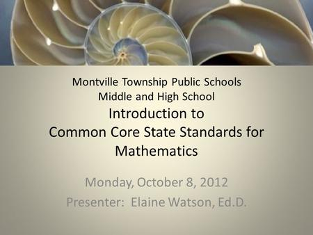 Montville Township Public Schools Middle and High School Introduction to Common Core State Standards for Mathematics Monday, October 8, 2012 Presenter: