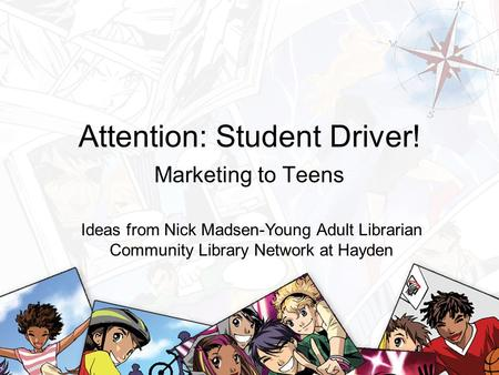 Attention: Student Driver! Marketing to Teens Ideas from Nick Madsen-Young Adult Librarian Community Library Network at Hayden.