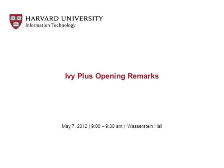 May 7, 2012 | 9:00 – 9:30 am | Wasserstein Hall Ivy Plus Opening Remarks.