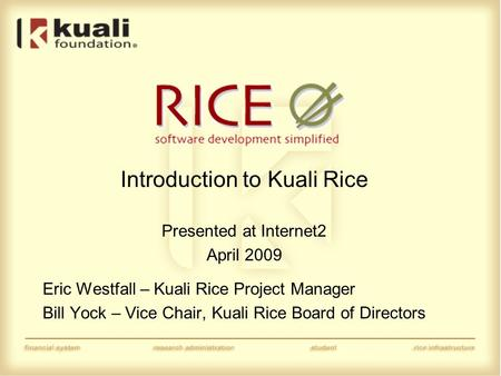 Introduction to Kuali Rice Presented at Internet2 April 2009 Eric Westfall – Kuali Rice Project Manager Bill Yock – Vice Chair, Kuali Rice Board of Directors.