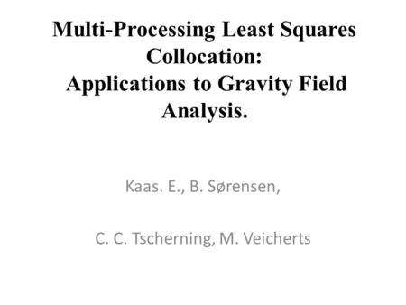 Multi-Processing Least Squares Collocation: Applications to Gravity Field Analysis. Kaas. E., B. Sørensen, C. C. Tscherning, M. Veicherts.