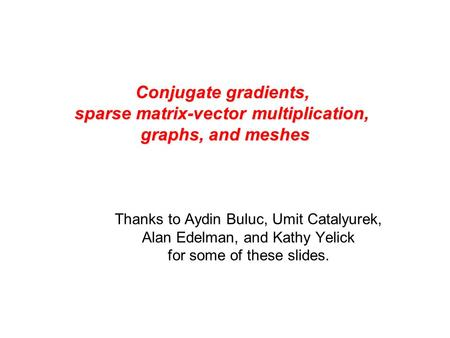 Conjugate gradients, sparse matrix-vector multiplication, graphs, and meshes Thanks to Aydin Buluc, Umit Catalyurek, Alan Edelman, and Kathy Yelick for.