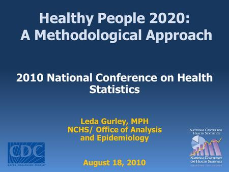 Healthy People 2020: A Methodological Approach 2010 National Conference on Health Statistics Leda Gurley, MPH NCHS/ Office of Analysis and Epidemiology.