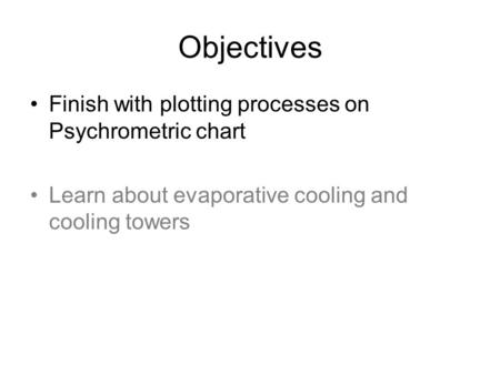 Objectives Finish with plotting processes on Psychrometric chart