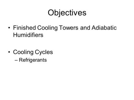 Objectives Finished Cooling Towers and Adiabatic Humidifiers Cooling Cycles –Refrigerants.