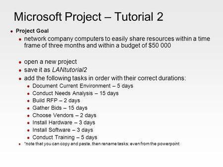 Microsoft Project – Tutorial 2 Project Goal network company computers to easily share resources within a time frame of three months and within a budget.