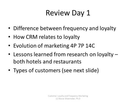 Review Day 1 Difference between frequency and loyalty How CRM relates to loyalty Evolution of marketing 4P 7P 14C Lessons learned from research on loyalty.