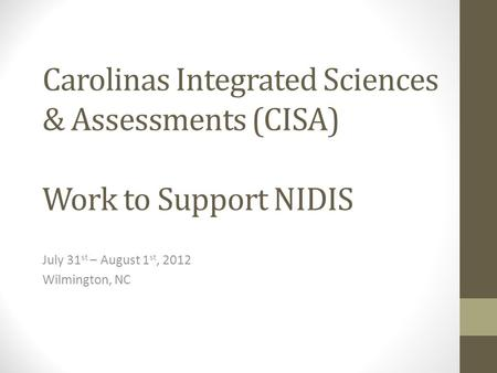Carolinas Integrated Sciences & Assessments (CISA) Work to Support NIDIS July 31 st – August 1 st, 2012 Wilmington, NC.