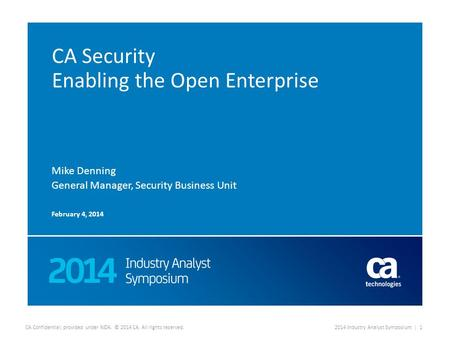 CA Confidential; provided under NDA. © 2014 CA. All rights reserved.2014 Industry Analyst Symposium | 1 CA Security Enabling the Open Enterprise Mike Denning.