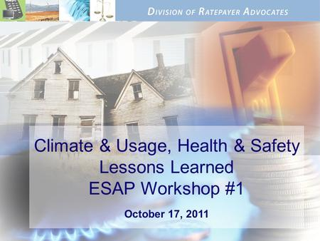 Climate & Usage, Health & Safety Lessons Learned ESAP Workshop #1 October 17, 2011.