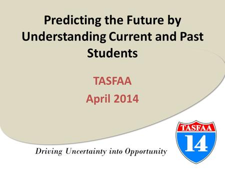 Driving Uncertainty into Opportunity Predicting the Future by Understanding Current and Past Students TASFAA April 2014.
