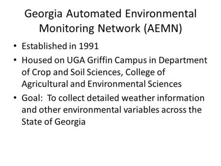 Georgia Automated Environmental Monitoring Network (AEMN) Established in 1991 Housed on UGA Griffin Campus in Department of Crop and Soil Sciences, College.