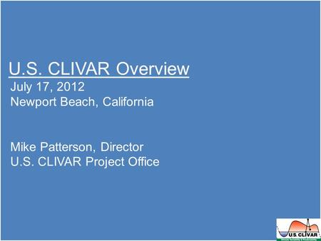 U.S. CLIVAR Overview July 17, 2012 Newport Beach, California Mike Patterson, Director U.S. CLIVAR Project Office.