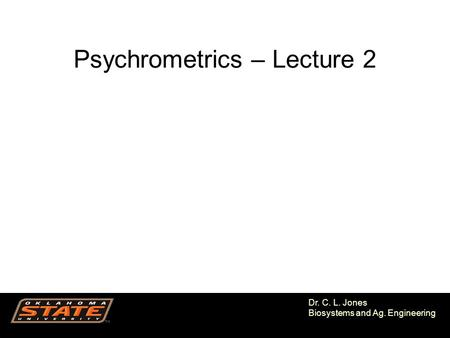 1 Dr. C. L. Jones Biosystems and Ag. Engineering Psychrometrics – Lecture 2.
