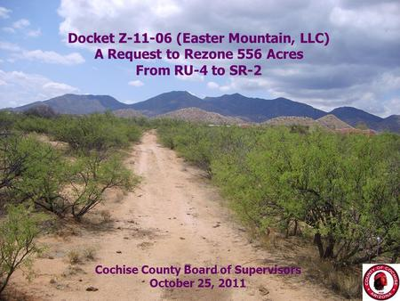 8/29/20151 Docket Z-11-06 (Easter Mountain, LLC) A Request to Rezone 556 Acres From RU-4 to SR-2 Cochise County Board of Supervisors October 25, 2011.