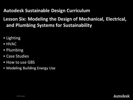 © 2009 Autodesk Autodesk Sustainable Design Curriculum Lesson Six: Modeling the Design of Mechanical, Electrical, <strong>and</strong> Plumbing Systems for Sustainability.