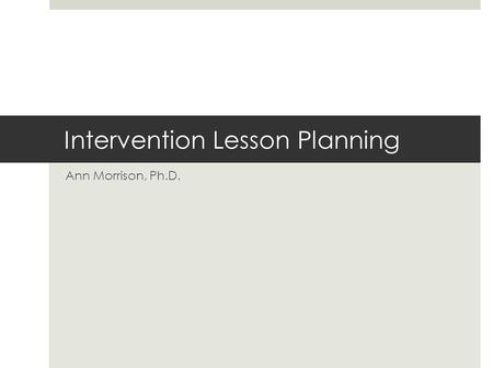 Intervention Lesson Planning Ann Morrison, Ph.D..