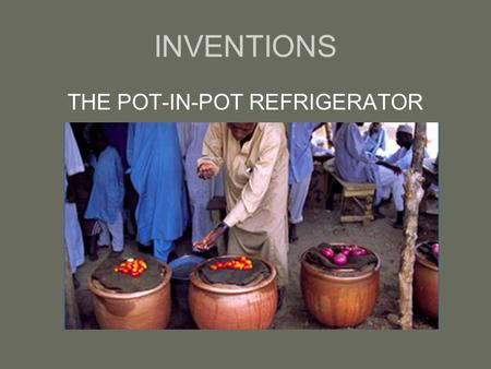 INVENTIONS THE POT-IN-POT REFRIGERATOR. The pot-in-pot refrigerator, also known as Zeer in Arabic, is a way of keeping cool without electricity by using.