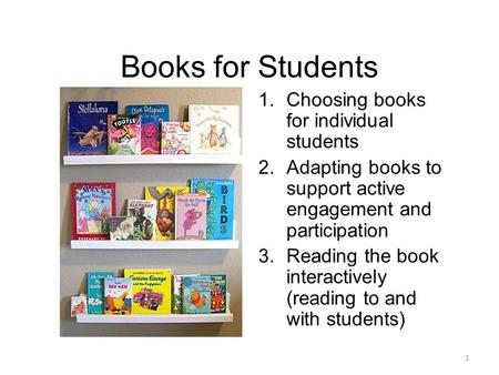 Books for Students 1.Choosing books for individual students 2.Adapting books to support active engagement and participation 3.Reading the book interactively.