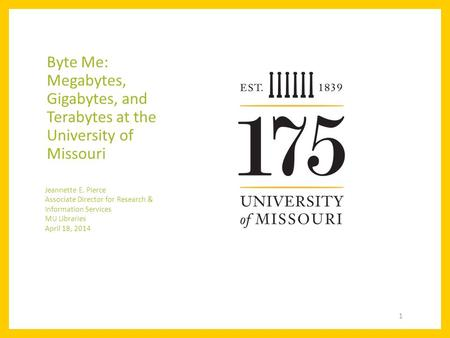 Byte Me: Megabytes, Gigabytes, and Terabytes at the University of Missouri Jeannette E. Pierce Associate Director for Research & Information Services MU.