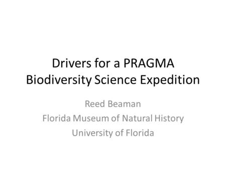 Drivers for a PRAGMA Biodiversity Science Expedition Reed Beaman Florida Museum of Natural History University of Florida.