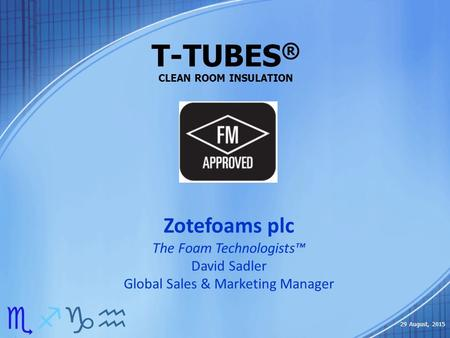 T-TUBES ® CLEAN ROOM INSULATION efgh 29 August, 2015 Zotefoams plc The Foam Technologists™ David Sadler Global Sales & Marketing Manager.