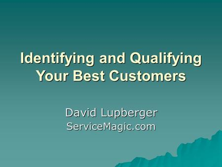 Identifying and Qualifying Your Best Customers David Lupberger ServiceMagic.com.