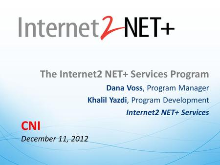 The Internet2 NET+ Services Program Dana Voss, Program Manager Khalil Yazdi, Program Development Internet2 NET+ Services CNI December 11, 2012.