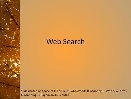 Web Search Slides based on those of C. Lee Giles, who credits R. Mooney, S. White, W. Arms C. Manning, P. Raghavan, H. Schutze.