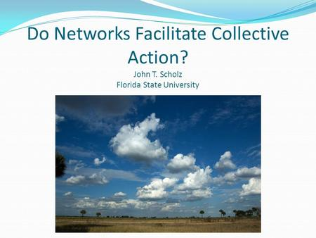 Do Networks Facilitate Collective Action? John T. Scholz Florida State University.