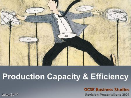 Tutor2u ™ GCSE Business Studies Revision Presentations 2004 Production Capacity & Efficiency.
