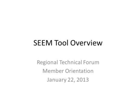 SEEM Tool Overview Regional Technical Forum Member Orientation January 22, 2013.