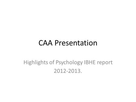 CAA Presentation Highlights of Psychology IBHE report 2012-2013.