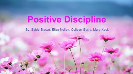 Positive Discipline By: Sable Brown, Eliza Nolley, Colleen Barry, Mary Keck.