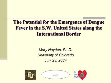 The Potential for the Emergence of Dengue Fever in the S.W. United States along the International Border Mary Hayden, Ph.D. University of Colorado July.