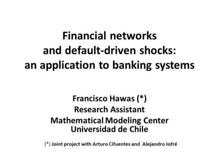 Financial networks and default-driven shocks: an application to banking systems Francisco Hawas (*) Research Assistant Mathematical Modeling Center Universidad.